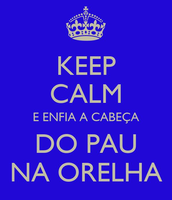 KEEP CALM E ENFIA A CABEÇA DO PAU NA ORELHA
