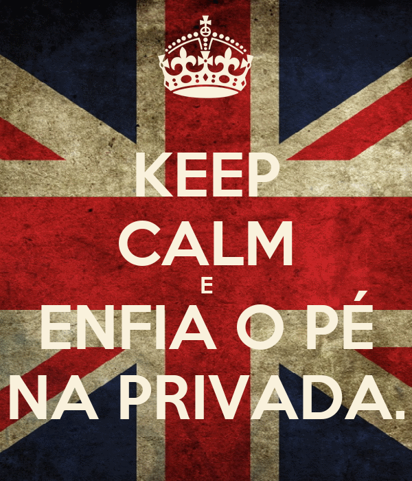 KEEP CALM E ENFIA O PÉ NA PRIVADA.