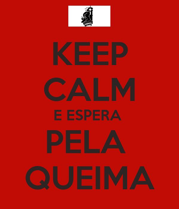 KEEP CALM E ESPERA  PELA  QUEIMA
