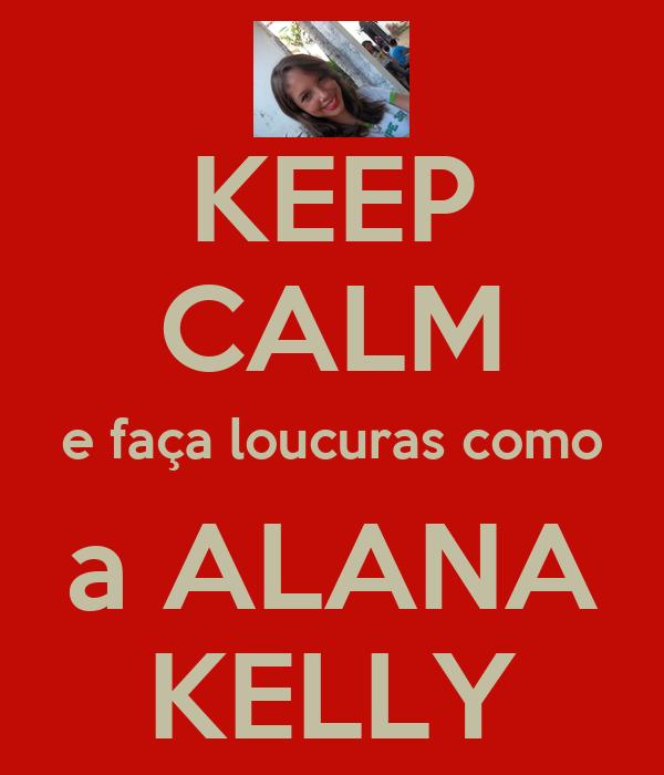 KEEP CALM e faça loucuras como a ALANA KELLY