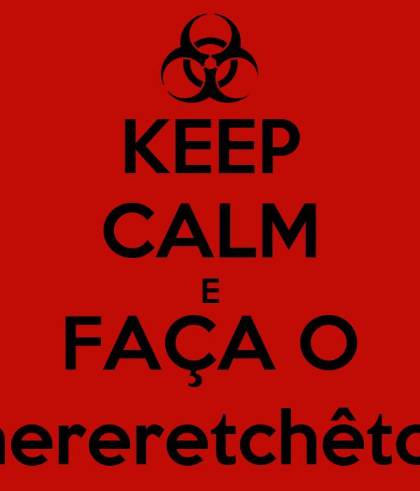 KEEP CALM E FAÇA O tchereretchêtchê