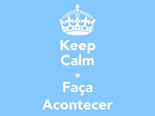 Keep Calm e Faça Acontecer