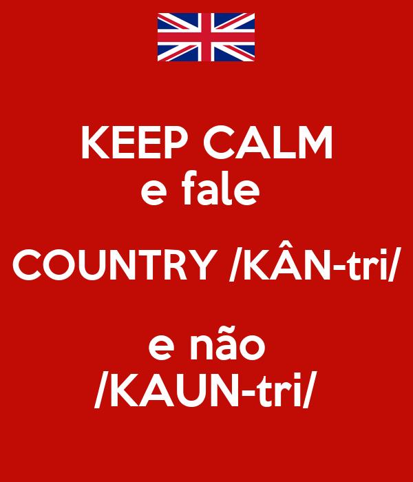 KEEP CALM e fale  COUNTRY /KÂN-tri/ e não /KAUN-tri/