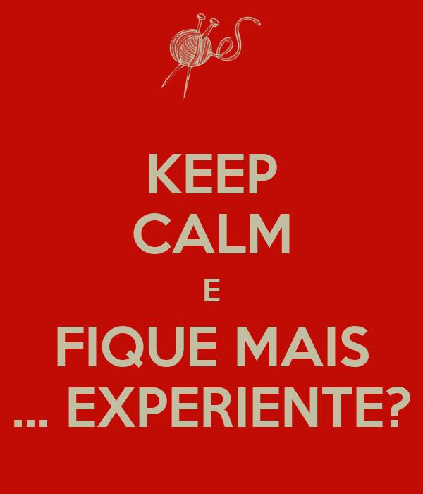 KEEP CALM E FIQUE MAIS ... EXPERIENTE?