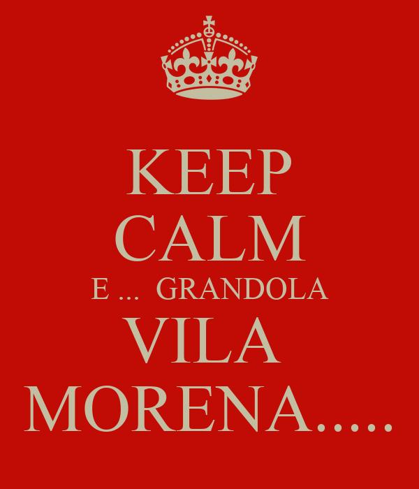 KEEP CALM E ...  GRANDOLA VILA  MORENA.....