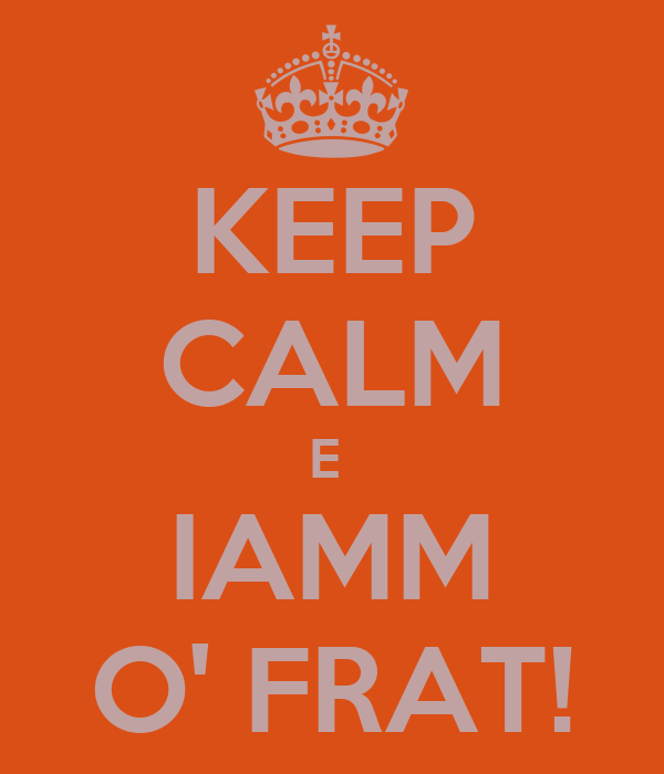 KEEP CALM E  IAMM O' FRAT!