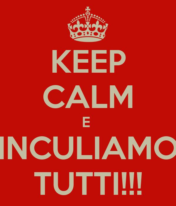KEEP CALM E  INCULIAMO TUTTI!!!