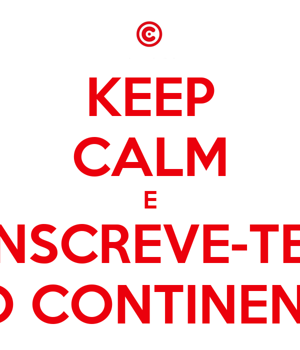 KEEP CALM E INSCREVE-TE  NO CONTINENTE