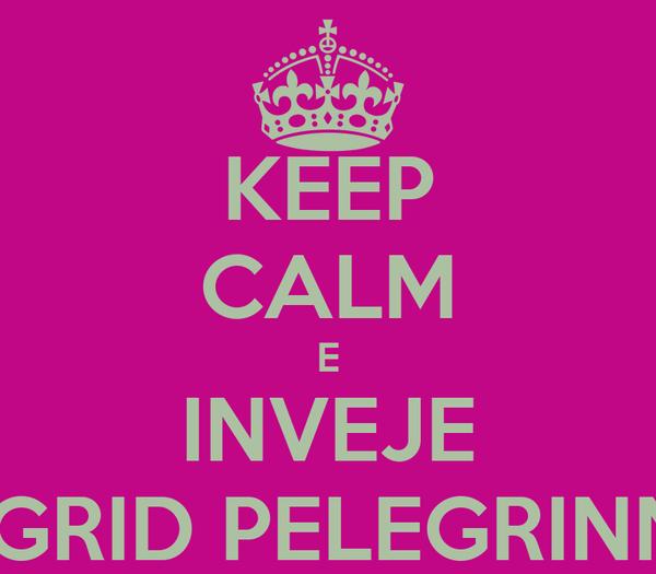 KEEP CALM E INVEJE INGRID PELEGRINNY
