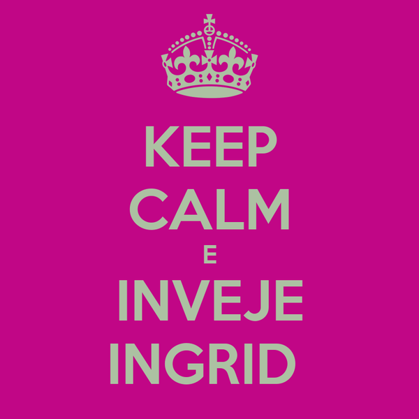 KEEP CALM E INVEJE INGRID