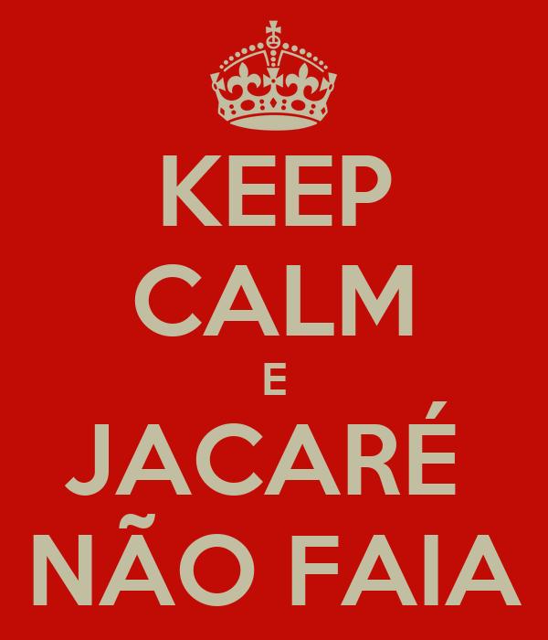 KEEP CALM E JACARÉ  NÃO FAIA