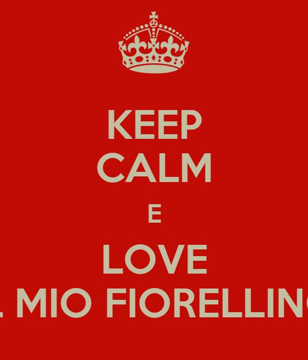 KEEP CALM E LOVE IL MIO FIORELLINO