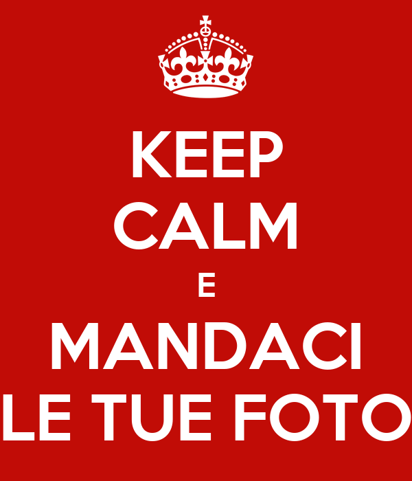 KEEP CALM E MANDACI LE TUE FOTO