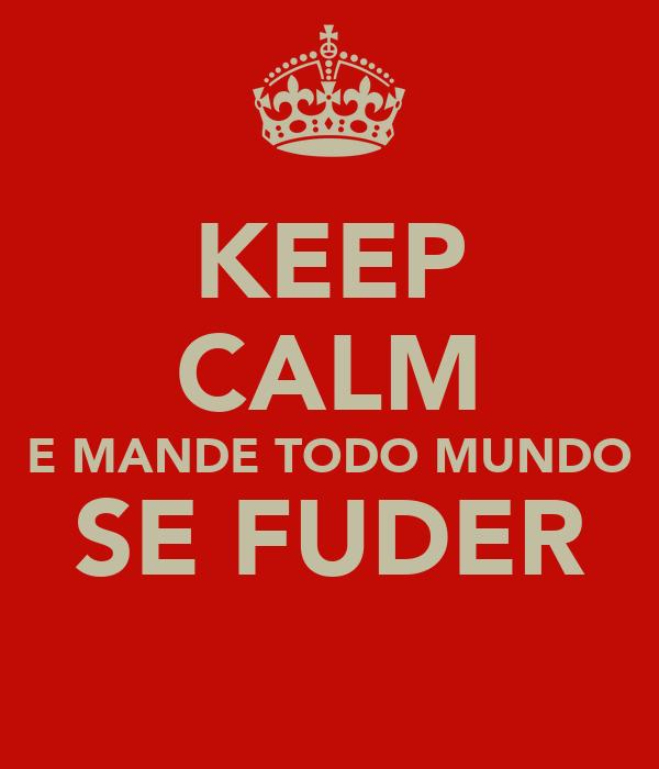 KEEP CALM E MANDE TODO MUNDO SE FUDER