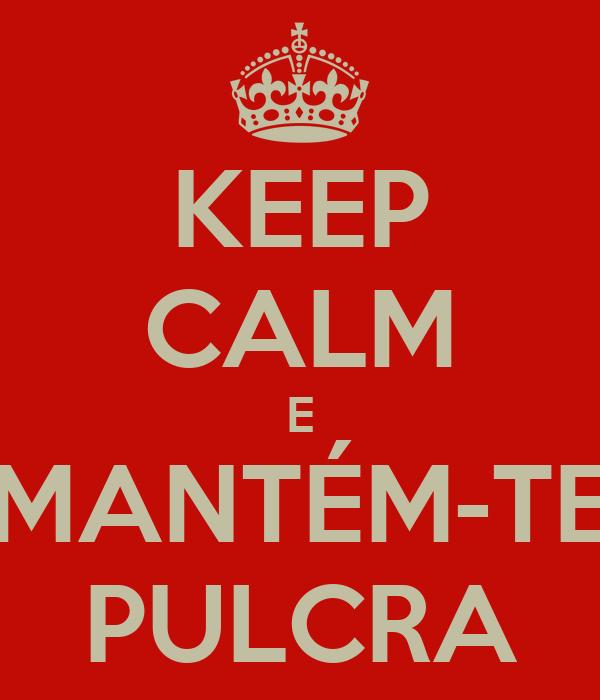 KEEP CALM E MANTÉM-TE PULCRA