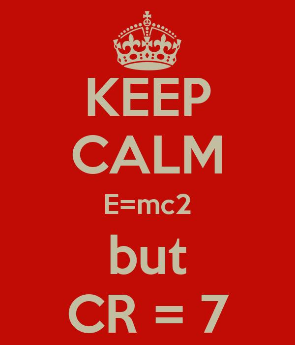KEEP CALM E=mc2 but CR = 7