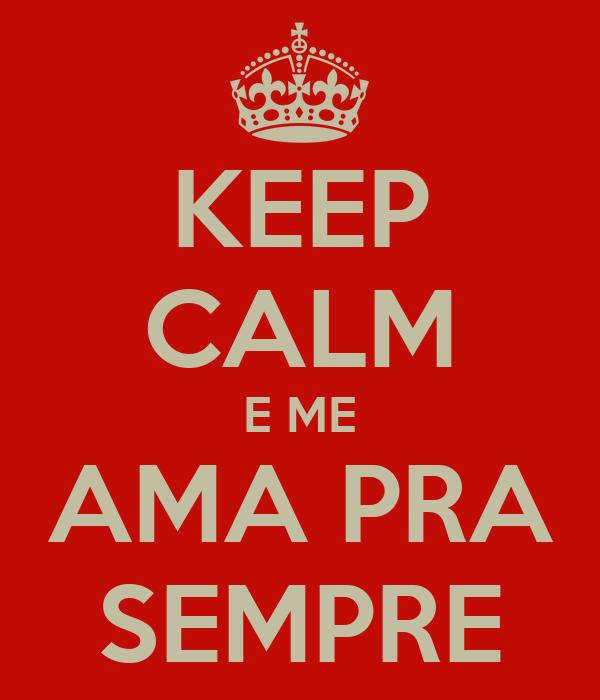 KEEP CALM E ME AMA PRA SEMPRE