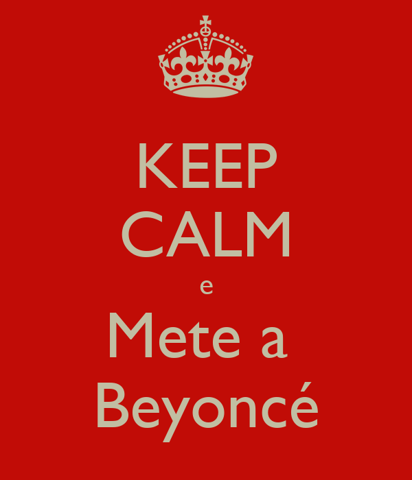 KEEP CALM e Mete a  Beyoncé