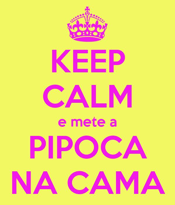 KEEP CALM e mete a PIPOCA NA CAMA