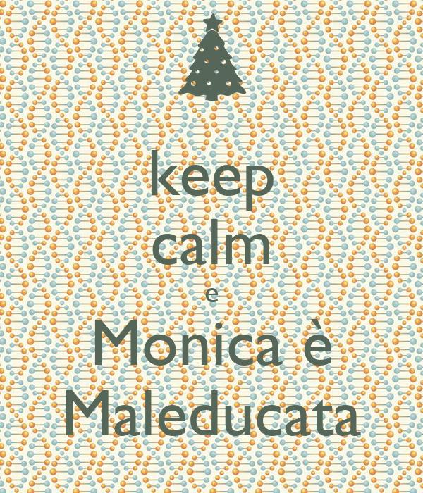 keep calm e Monica è Maleducata