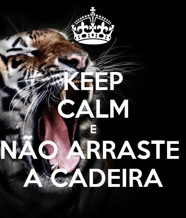 KEEP CALM E NÃO ARRASTE  A CADEIRA