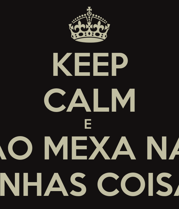 KEEP CALM E  NÃO MEXA NAS  MINHAS COISAS