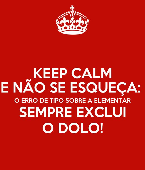 KEEP CALM E NÃO SE ESQUEÇA:  O ERRO DE TIPO SOBRE A ELEMENTAR SEMPRE EXCLUI O DOLO!