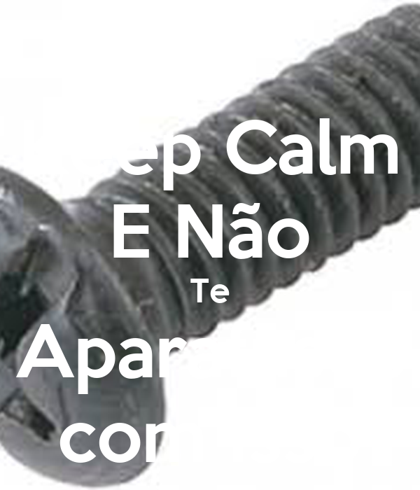 Keep Calm E Não Te Aparafuses com Isso