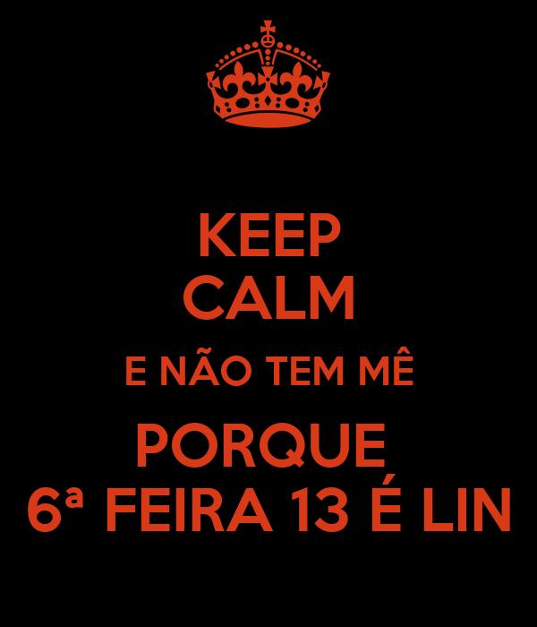 KEEP CALM E NÃO TEM MÊ PORQUE  6ª FEIRA 13 É LIN