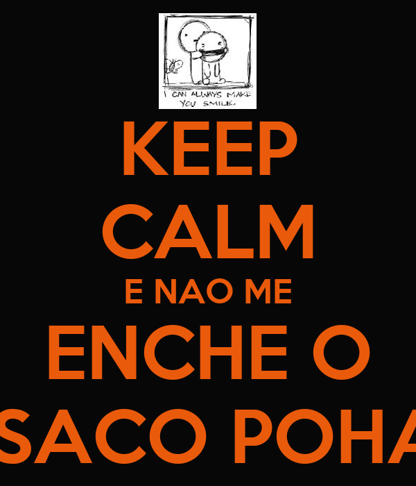 KEEP CALM E NAO ME ENCHE O  SACO POHA