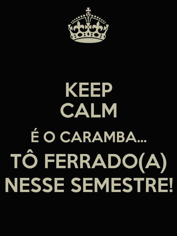 KEEP CALM É O CARAMBA... TÔ FERRADO(A) NESSE SEMESTRE!