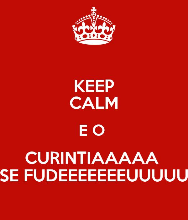 KEEP CALM E O  CURINTIAAAAA  SE FUDEEEEEEEUUUUU