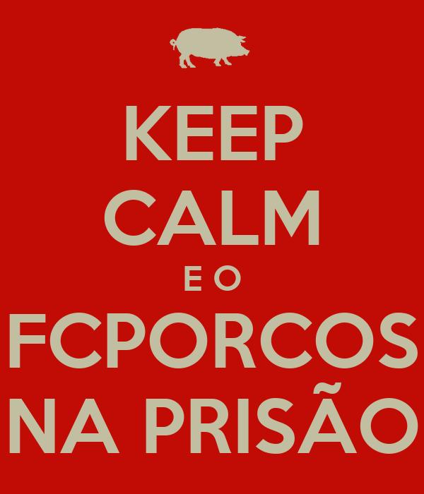 KEEP CALM E O FCPORCOS NA PRISÃO