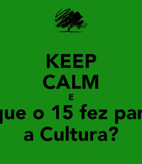 KEEP CALM E O que o 15 fez para... a Cultura?