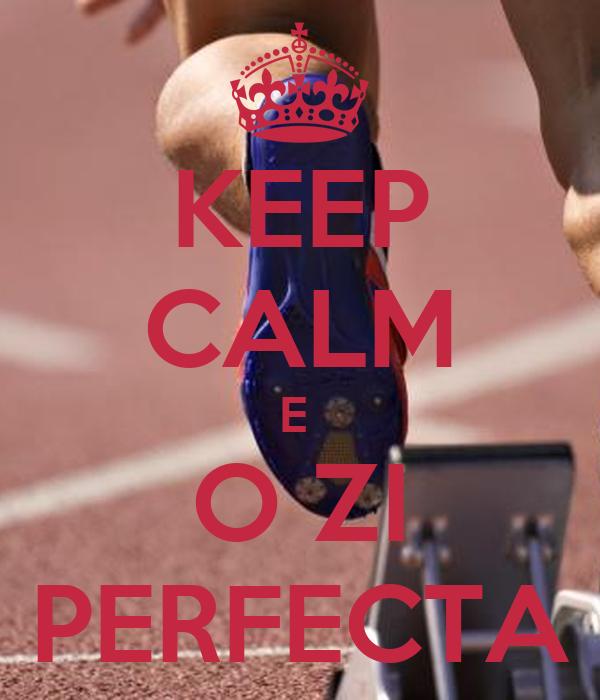 KEEP CALM E  O ZI PERFECTA