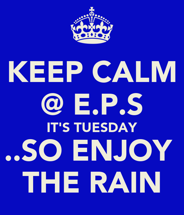 KEEP CALM @ E.P.S IT'S TUESDAY ..SO ENJOY  THE RAIN