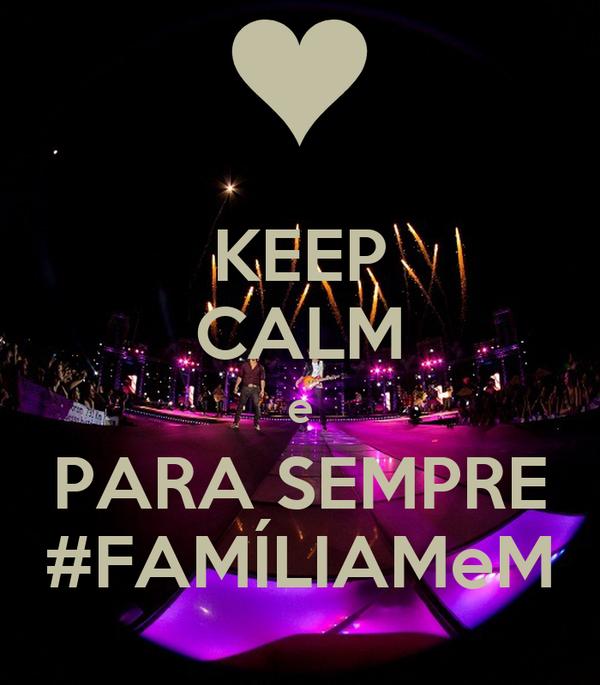 KEEP CALM e PARA SEMPRE #FAMÍLIAMeM