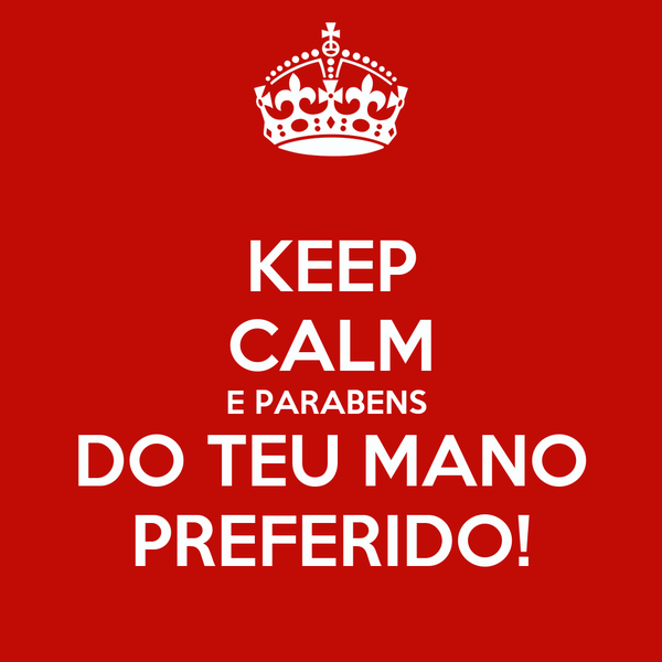 KEEP CALM E PARABENS  DO TEU MANO PREFERIDO!