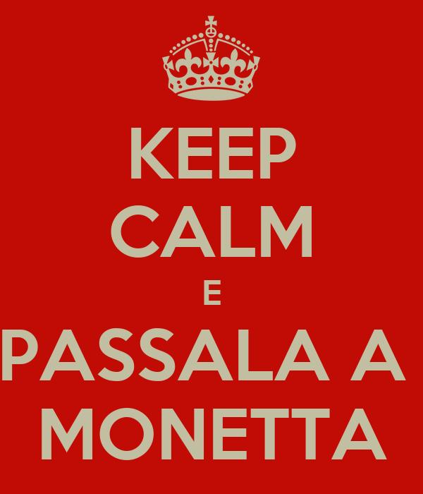 KEEP CALM E PASSALA A  MONETTA