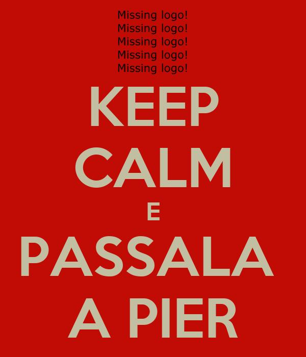 KEEP CALM E PASSALA  A PIER