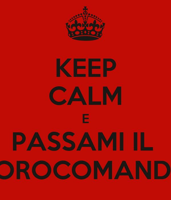 KEEP CALM E PASSAMI IL  TOROCOMANDO