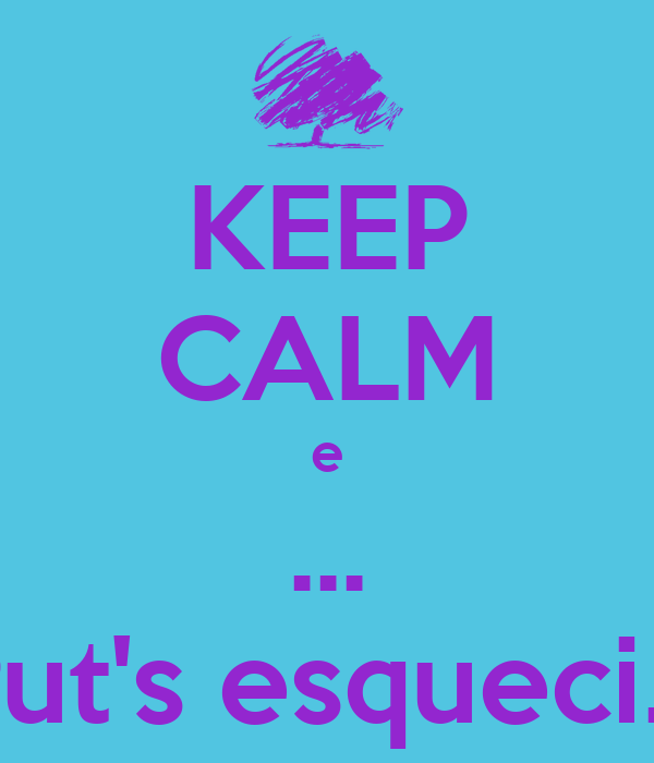 KEEP CALM e ... Put's esqueci...