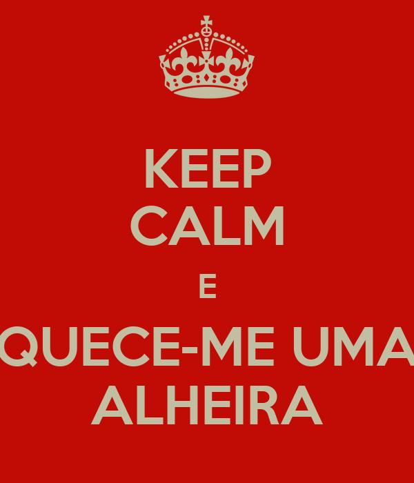 KEEP CALM E QUECE-ME UMA ALHEIRA