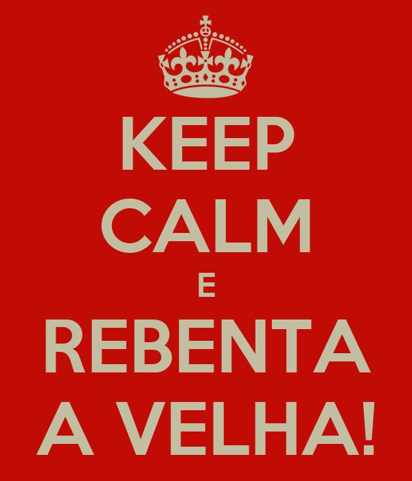 KEEP CALM E REBENTA A VELHA!