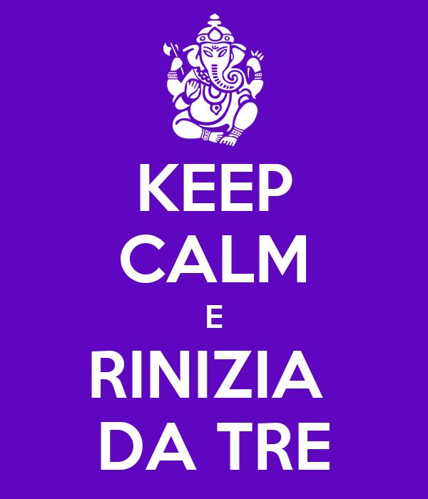 KEEP CALM E RINIZIA  DA TRE