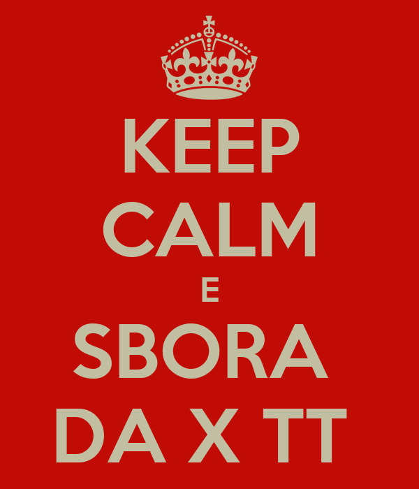 KEEP CALM E SBORA  DA X TT