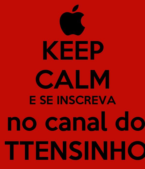 KEEP CALM E SE INSCREVA  no canal do  TTENSINHO