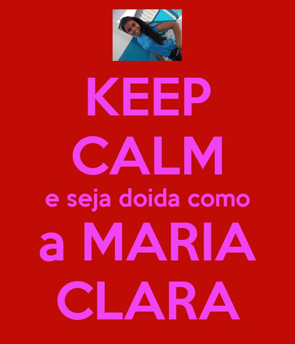 KEEP CALM e seja doida como a MARIA CLARA