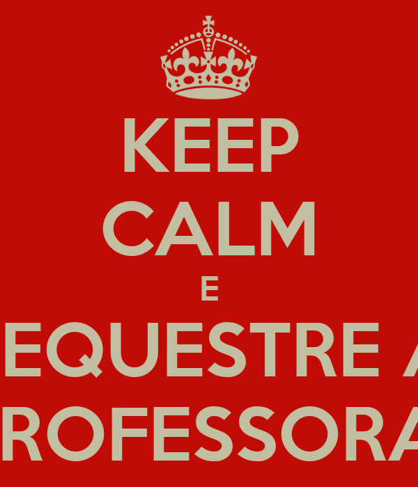 KEEP CALM E SEQUESTRE A PROFESSORA!