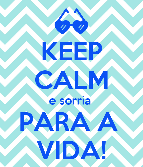 KEEP CALM e sorria  PARA A  VIDA!